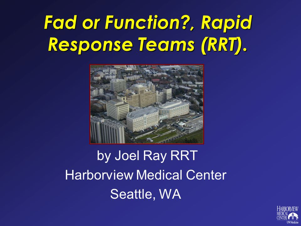 Fad or Function , Rapid Response Teams (RRT). by Joel Ray RRT Harborview Medical Center Seattle, WA