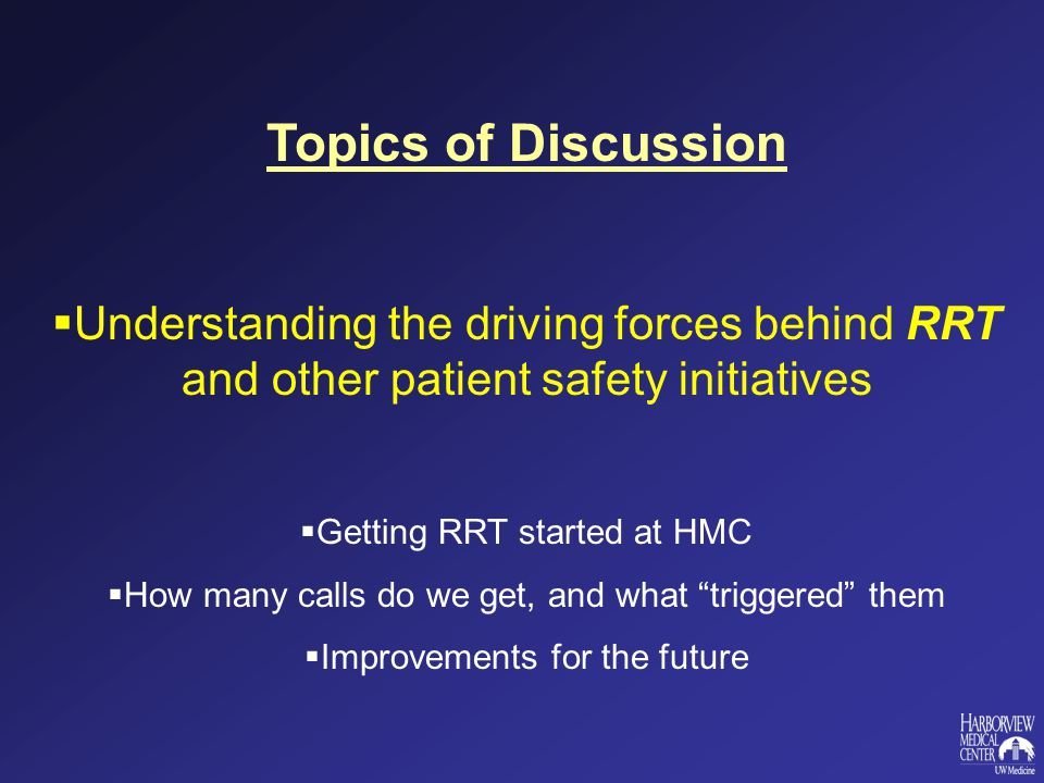 Topics of Discussion  Understanding the driving forces behind RRT and other patient safety initiatives  Getting RRT started at HMC  How many calls do we get, and what triggered them  Improvements for the future