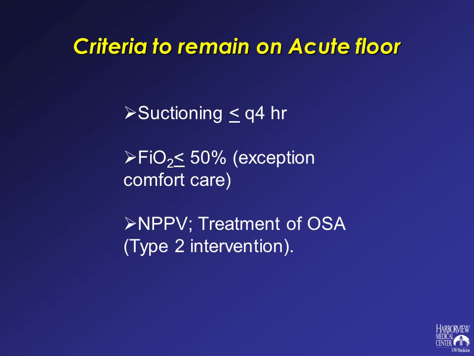 Criteria to remain on Acute floor  Suctioning < q4 hr  FiO 2 < 50% (exception comfort care)  NPPV; Treatment of OSA (Type 2 intervention).
