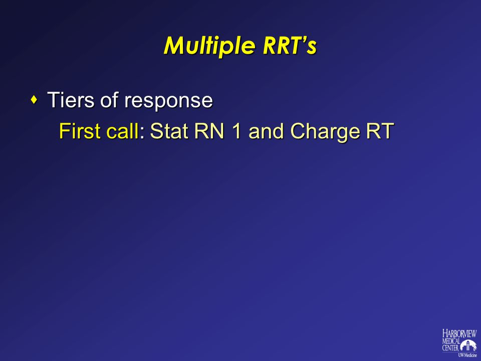 Multiple RRT's  Tiers of response First call: Stat RN 1 and Charge RT First call: Stat RN 1 and Charge RT