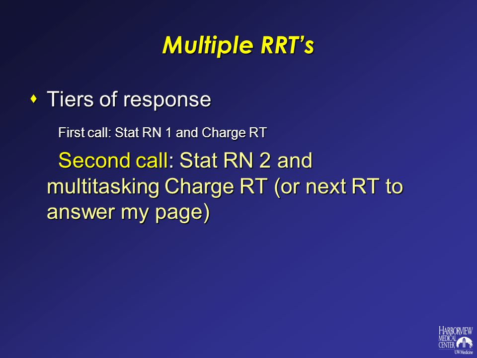 Multiple RRT's  Tiers of response First call: Stat RN 1 and Charge RT First call: Stat RN 1 and Charge RT Second call: Stat RN 2 and multitasking Charge RT (or next RT to answer my page) Second call: Stat RN 2 and multitasking Charge RT (or next RT to answer my page)