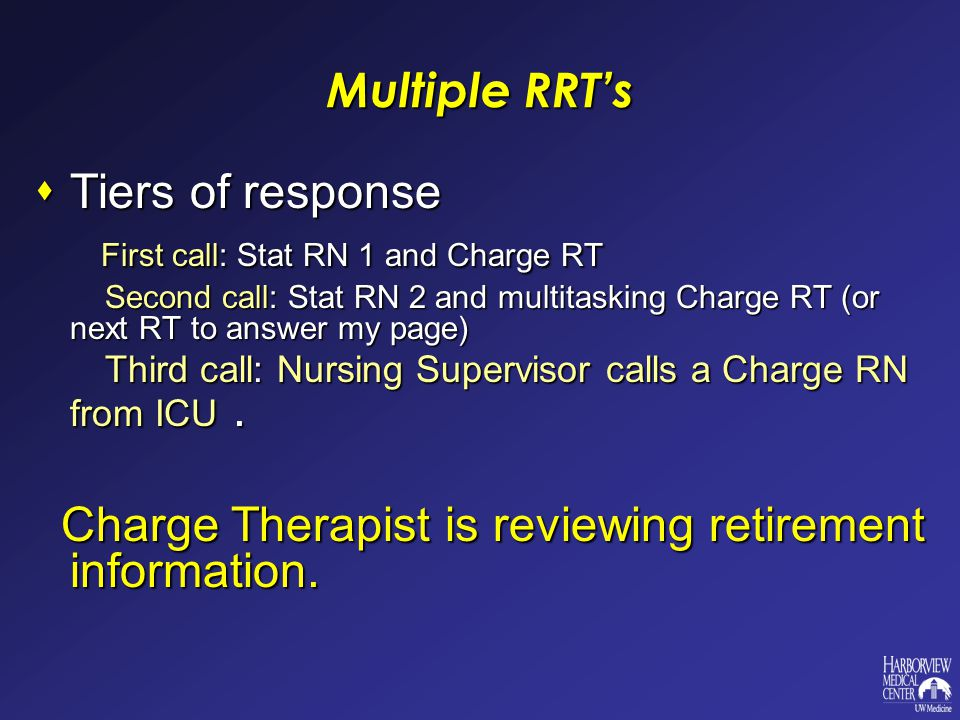 Multiple RRT's  Tiers of response First call: Stat RN 1 and Charge RT First call: Stat RN 1 and Charge RT Second call: Stat RN 2 and multitasking Charge RT (or next RT to answer my page) Second call: Stat RN 2 and multitasking Charge RT (or next RT to answer my page) Third call: Nursing Supervisor calls a Charge RN from ICU.