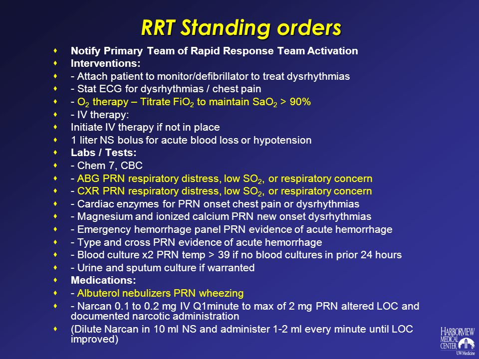 RRT Standing orders  Notify Primary Team of Rapid Response Team Activation  Interventions:  - Attach patient to monitor/defibrillator to treat dysrhythmias  - Stat ECG for dysrhythmias / chest pain  - O 2 therapy – Titrate FiO 2 to maintain SaO 2 > 90%  - IV therapy:  Initiate IV therapy if not in place  1 liter NS bolus for acute blood loss or hypotension  Labs / Tests:  - Chem 7, CBC  - ABG PRN respiratory distress, low SO 2, or respiratory concern  - CXR PRN respiratory distress, low SO 2, or respiratory concern  - Cardiac enzymes for PRN onset chest pain or dysrhythmias  - Magnesium and ionized calcium PRN new onset dysrhythmias  - Emergency hemorrhage panel PRN evidence of acute hemorrhage  - Type and cross PRN evidence of acute hemorrhage  - Blood culture x2 PRN temp > 39 if no blood cultures in prior 24 hours  - Urine and sputum culture if warranted  Medications:  - Albuterol nebulizers PRN wheezing  - Narcan 0.1 to 0.2 mg IV Q1minute to max of 2 mg PRN altered LOC and documented narcotic administration  (Dilute Narcan in 10 ml NS and administer 1-2 ml every minute until LOC improved)