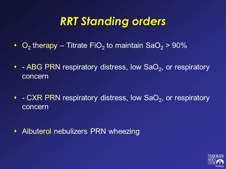 RRT Standing orders  O 2 therapy – Titrate FiO 2 to maintain SaO 2 > 90%  - ABG PRN respiratory distress, low SaO 2, or respiratory concern  - CXR PRN respiratory distress, low SaO 2, or respiratory concern  Albuterol nebulizers PRN wheezing