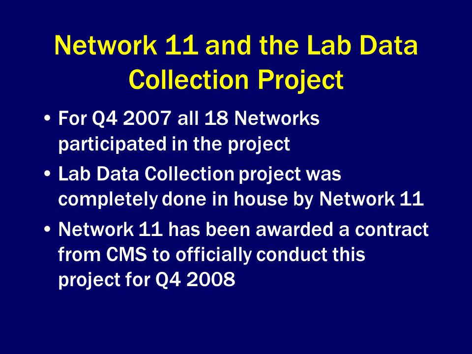 Network 11 and the Lab Data Collection Project For Q all 18 Networks participated in the project Lab Data Collection project was completely done in house by Network 11 Network 11 has been awarded a contract from CMS to officially conduct this project for Q4 2008