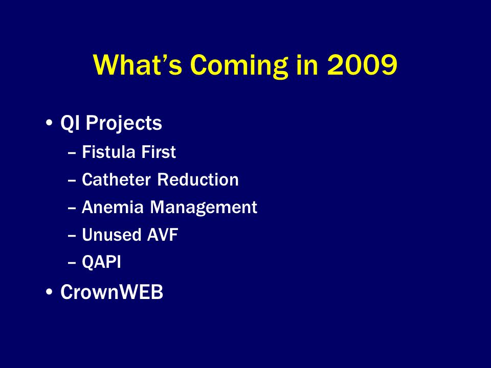 What's Coming in 2009 QI Projects –Fistula First –Catheter Reduction –Anemia Management –Unused AVF –QAPI CrownWEB