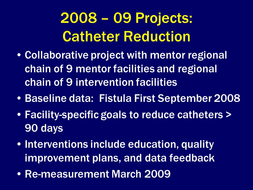 2008 – 09 Projects: Catheter Reduction Collaborative project with mentor regional chain of 9 mentor facilities and regional chain of 9 intervention facilities Baseline data: Fistula First September 2008 Facility-specific goals to reduce catheters > 90 days Interventions include education, quality improvement plans, and data feedback Re-measurement March 2009