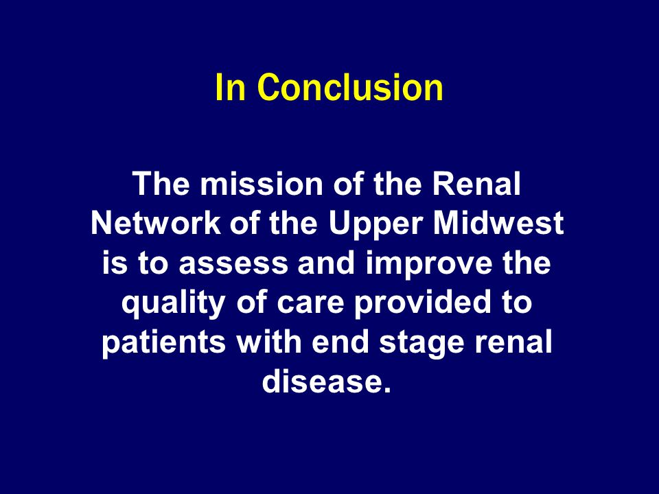The mission of the Renal Network of the Upper Midwest is to assess and improve the quality of care provided to patients with end stage renal disease.