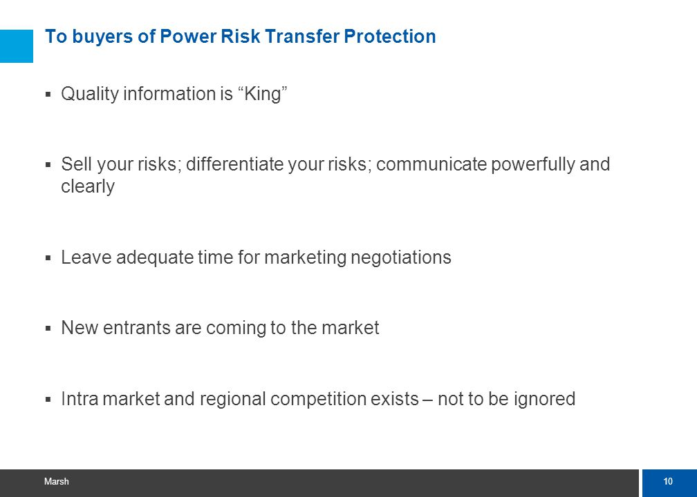 10 Marsh To buyers of Power Risk Transfer Protection  Quality information is King  Sell your risks; differentiate your risks; communicate powerfully and clearly  Leave adequate time for marketing negotiations  New entrants are coming to the market  Intra market and regional competition exists – not to be ignored