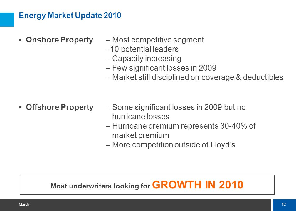 12 Marsh Energy Market Update 2010  Onshore Property– Most competitive segment –10 potential leaders – Capacity increasing – Few significant losses in 2009 – Market still disciplined on coverage & deductibles  Offshore Property– Some significant losses in 2009 but no hurricane losses – Hurricane premium represents 30-40% of market premium – More competition outside of Lloyd's Most underwriters looking for GROWTH IN 2010