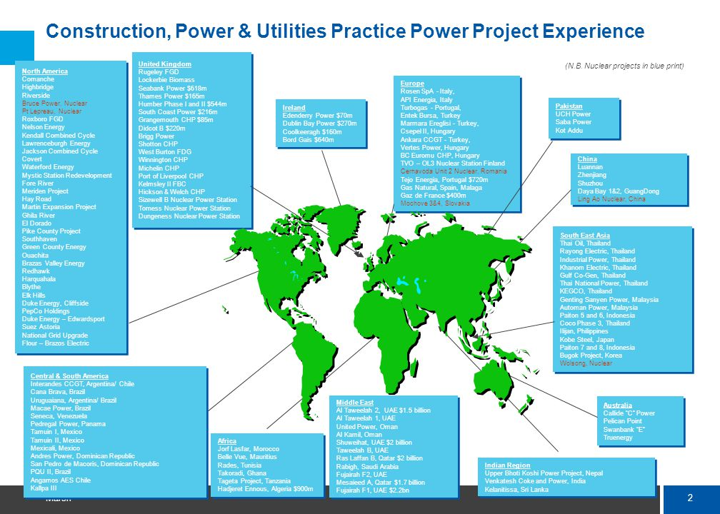 2 Marsh Construction, Power & Utilities Practice Power Project Experience North America Comanche Highbridge Riverside Bruce Power, Nuclear Pt Lepreau, Nuclear Roxboro FGD Nelson Energy Kendall Combined Cycle Lawrenceburgh Energy Jackson Combined Cycle Covert Waterford Energy Mystic Station Redevelopment Fore River Meriden Project Hay Road Martin Expansion Project Ghila River El Dorado Pike County Project Southhaven Green County Energy Ouachita Brazas Valley Energy Redhawk Harquahala Blythe Elk Hills Duke Energy, Cliffside PepCo Holdings Duke Energy – Edwardsport Suez Astoria National Grid Upgrade Flour – Brazos Electric North America Comanche Highbridge Riverside Bruce Power, Nuclear Pt Lepreau, Nuclear Roxboro FGD Nelson Energy Kendall Combined Cycle Lawrenceburgh Energy Jackson Combined Cycle Covert Waterford Energy Mystic Station Redevelopment Fore River Meriden Project Hay Road Martin Expansion Project Ghila River El Dorado Pike County Project Southhaven Green County Energy Ouachita Brazas Valley Energy Redhawk Harquahala Blythe Elk Hills Duke Energy, Cliffside PepCo Holdings Duke Energy – Edwardsport Suez Astoria National Grid Upgrade Flour – Brazos Electric Ireland Edenderry Power $70m Dublin Bay Power $270m Coolkeeragh $160m Bord Gais $640m Ireland Edenderry Power $70m Dublin Bay Power $270m Coolkeeragh $160m Bord Gais $640m Central & South America Interandes CCGT, Argentina/ Chile Cana Brava, Brazil Uruguaiana, Argentina/ Brazil Macae Power, Brazil Seneca, Venezuela Pedregal Power, Panama Tamuin I, Mexico Tamuin II, Mexico Mexicali, Mexico Andres Power, Dominican Republic San Pedro de Macoris, Dominican Republic PQU II, Brazil Angamos AES Chile Kallpa III Central & South America Interandes CCGT, Argentina/ Chile Cana Brava, Brazil Uruguaiana, Argentina/ Brazil Macae Power, Brazil Seneca, Venezuela Pedregal Power, Panama Tamuin I, Mexico Tamuin II, Mexico Mexicali, Mexico Andres Power, Dominican Republic San Pedro de Macoris, Dominican Republic PQU II, Brazil Angamos AES Chile Kallpa III Africa Jorf Lasfar, Morocco Belle Vue, Mauritius Rades, Tunisia Takoradi, Ghana Tageta Project, Tanzania Hadjeret Ennous, Algeria $900m Africa Jorf Lasfar, Morocco Belle Vue, Mauritius Rades, Tunisia Takoradi, Ghana Tageta Project, Tanzania Hadjeret Ennous, Algeria $900m Middle East Al Taweelah 2, UAE $1.5 billion Al Taweelah 1, UAE United Power, Oman Al Kamil, Oman Shuweihat, UAE $2 billion Taweelah B, UAE Ras Laffan B, Qatar $2 billion Rabigh, Saudi Arabia Fujairah F2, UAE Mesaieed A, Qatar $1.7 billion Fujairah F1, UAE $2.2bn Middle East Al Taweelah 2, UAE $1.5 billion Al Taweelah 1, UAE United Power, Oman Al Kamil, Oman Shuweihat, UAE $2 billion Taweelah B, UAE Ras Laffan B, Qatar $2 billion Rabigh, Saudi Arabia Fujairah F2, UAE Mesaieed A, Qatar $1.7 billion Fujairah F1, UAE $2.2bn Indian Region Upper Bhoti Koshi Power Project, Nepal Venkatesh Coke and Power, India Kelanitissa, Sri Lanka Indian Region Upper Bhoti Koshi Power Project, Nepal Venkatesh Coke and Power, India Kelanitissa, Sri Lanka Pakistan UCH Power Saba Power Kot Addu Pakistan UCH Power Saba Power Kot Addu Australia Callide C Power Pelican Point Swanbank E Truenergy Australia Callide C Power Pelican Point Swanbank E Truenergy South East Asia Thai Oil, Thailand Rayong Electric, Thailand Industrial Power, Thailand Khanom Electric, Thailand Gulf Co-Gen, Thailand Thai National Power, Thailand KEGCO, Thailand Genting Sanyen Power, Malaysia Automan Power, Malaysia Paiton 5 and 6, Indonesia Coco Phase 3, Thailand Ilijan, Philippines Kobe Steel, Japan Paiton 7 and 8, Indonesia Bugok Project, Korea Wolsong, Nuclear South East Asia Thai Oil, Thailand Rayong Electric, Thailand Industrial Power, Thailand Khanom Electric, Thailand Gulf Co-Gen, Thailand Thai National Power, Thailand KEGCO, Thailand Genting Sanyen Power, Malaysia Automan Power, Malaysia Paiton 5 and 6, Indonesia Coco Phase 3, Thailand Ilijan, Philippines Kobe Steel, Japan Paiton 7 and 8, Indonesia Bugok Project, Korea Wolsong, Nuclear China Luannan Zhenjiang Shuzhou Daya Bay 1&2, GuangDong Ling Ao Nuclear, China China Luannan Zhenjiang Shuzhou Daya Bay 1&2, GuangDong Ling Ao Nuclear, China Europe Rosen SpA - Italy, API Energia, Italy Turbogas - Portugal, Entek Bursa, Turkey Marmara Ereglisi - Turkey, Csepel II, Hungary Ankara CCGT - Turkey, Vertes Power, Hungary BC Euromu CHP, Hungary TVO – OL3 Nuclear Station Finland Cernavoda Unit 2 Nuclear, Romania Tejo Energia, Portugal $720m Gas Natural, Spain, Malaga Gaz de France $400m Mochove 3&4, Slovakia Europe Rosen SpA - Italy, API Energia, Italy Turbogas - Portugal, Entek Bursa, Turkey Marmara Ereglisi - Turkey, Csepel II, Hungary Ankara CCGT - Turkey, Vertes Power, Hungary BC Euromu CHP, Hungary TVO – OL3 Nuclear Station Finland Cernavoda Unit 2 Nuclear, Romania Tejo Energia, Portugal $720m Gas Natural, Spain, Malaga Gaz de France $400m Mochove 3&4, Slovakia United Kingdom Rugeley FGD Lockerbie Biomass Seabank Power $618m Thames Power $165m Humber Phase I and II $544m South Coast Power $216m Grangemouth CHP $85m Didcot B $220m Brigg Power Shotton CHP West Burton FDG Winnington CHP Michelin CHP Port of Liverpool CHP Kelmsley II FBC Hickson & Welch CHP Sizewell B Nuclear Power Station Torness Nuclear Power Station Dungeness Nuclear Power Station United Kingdom Rugeley FGD Lockerbie Biomass Seabank Power $618m Thames Power $165m Humber Phase I and II $544m South Coast Power $216m Grangemouth CHP $85m Didcot B $220m Brigg Power Shotton CHP West Burton FDG Winnington CHP Michelin CHP Port of Liverpool CHP Kelmsley II FBC Hickson & Welch CHP Sizewell B Nuclear Power Station Torness Nuclear Power Station Dungeness Nuclear Power Station (N.B.
