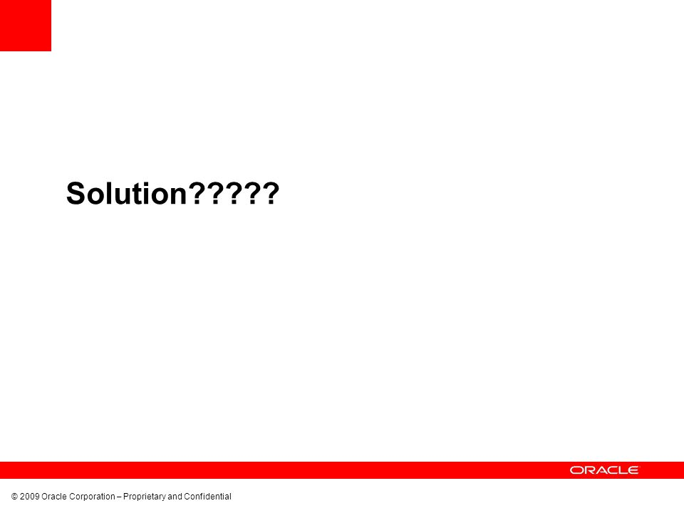 © 2009 Oracle Corporation – Proprietary and Confidential Solution?????