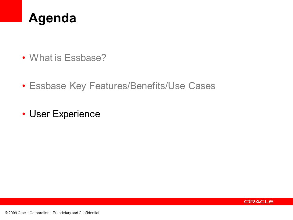 © 2009 Oracle Corporation – Proprietary and Confidential Agenda What is Essbase? Essbase Key Features/Benefits/Use Cases User Experience