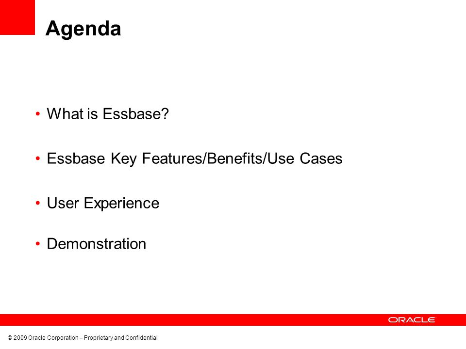 © 2009 Oracle Corporation – Proprietary and Confidential Agenda What is Essbase? Essbase Key Features/Benefits/Use Cases User Experience Demonstration