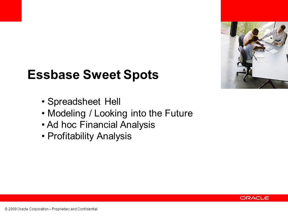 © 2009 Oracle Corporation – Proprietary and Confidential Essbase Sweet Spots Spreadsheet Hell Modeling / Looking into the Future Ad hoc Financial Anal
