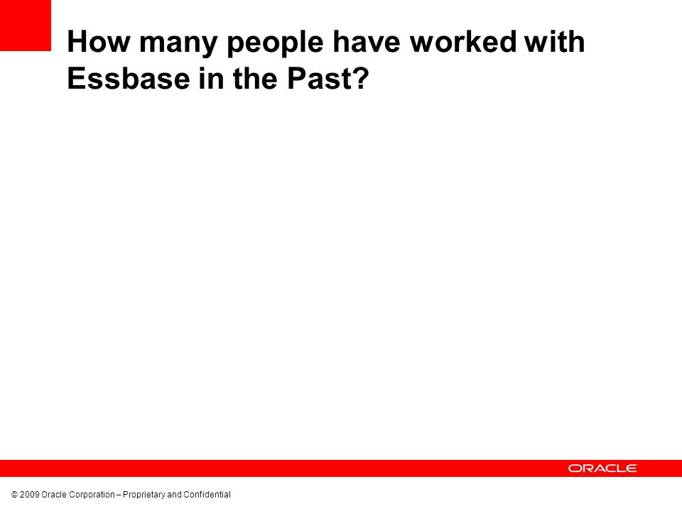 © 2009 Oracle Corporation – Proprietary and Confidential How many people have worked with Essbase in the Past?