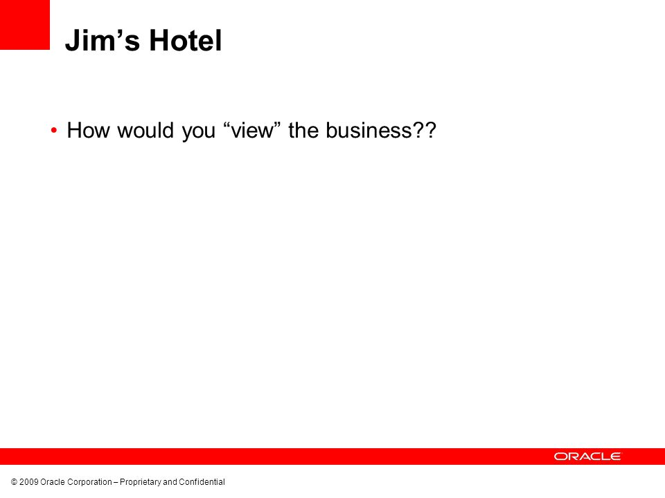"""© 2009 Oracle Corporation – Proprietary and Confidential Jim's Hotel How would you """"view"""" the business??"""