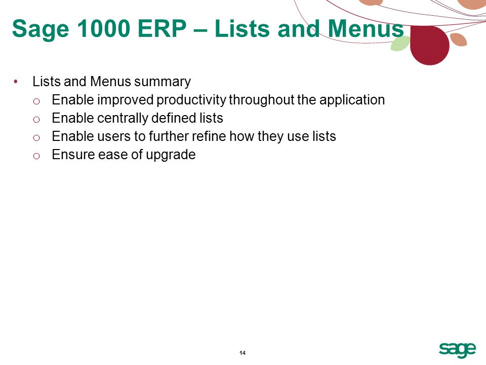14 Lists and Menus summary o Enable improved productivity throughout the application o Enable centrally defined lists o Enable users to further refine how they use lists o Ensure ease of upgrade Sage 1000 ERP – Lists and Menus