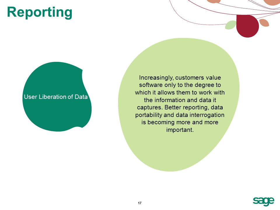 17 Reporting User Liberation of Data Increasingly, customers value software only to the degree to which it allows them to work with the information and data it captures.