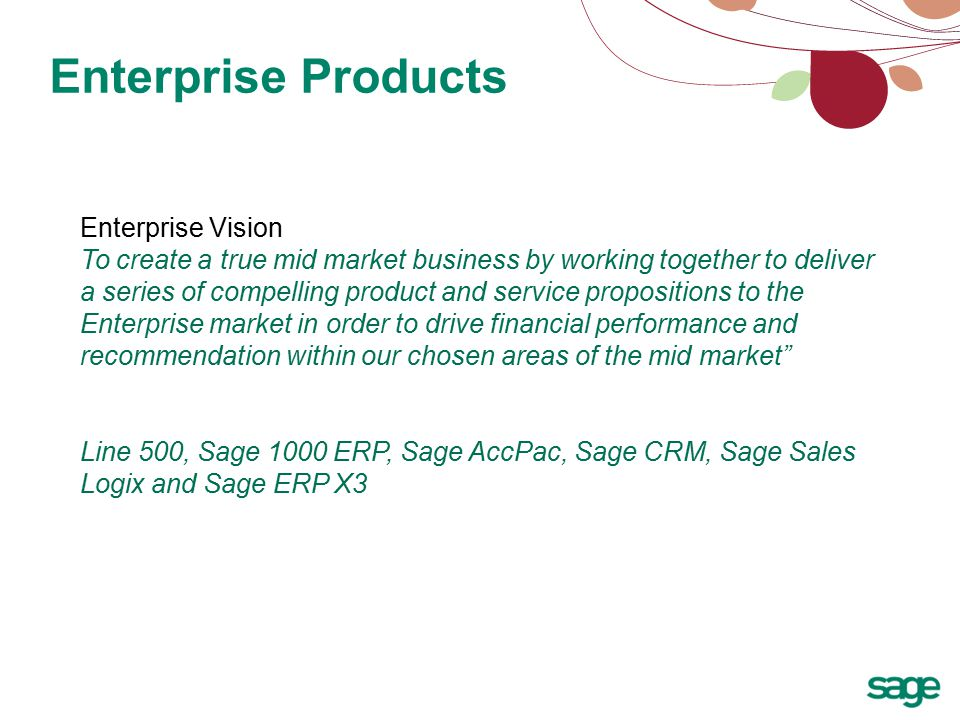 Enterprise Products Enterprise Vision To create a true mid market business by working together to deliver a series of compelling product and service propositions to the Enterprise market in order to drive financial performance and recommendation within our chosen areas of the mid market Line 500, Sage 1000 ERP, Sage AccPac, Sage CRM, Sage Sales Logix and Sage ERP X3