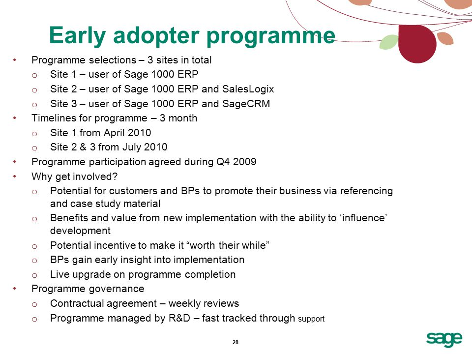 28 Programme selections – 3 sites in total o Site 1 – user of Sage 1000 ERP o Site 2 – user of Sage 1000 ERP and SalesLogix o Site 3 – user of Sage 1000 ERP and SageCRM Timelines for programme – 3 month o Site 1 from April 2010 o Site 2 & 3 from July 2010 Programme participation agreed during Q4 2009 Why get involved.