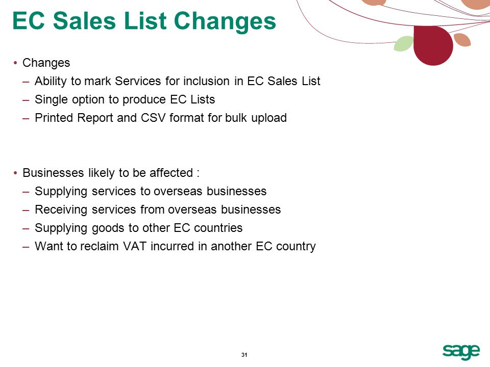 31 Changes –Ability to mark Services for inclusion in EC Sales List –Single option to produce EC Lists –Printed Report and CSV format for bulk upload Businesses likely to be affected : –Supplying services to overseas businesses –Receiving services from overseas businesses –Supplying goods to other EC countries –Want to reclaim VAT incurred in another EC country EC Sales List Changes
