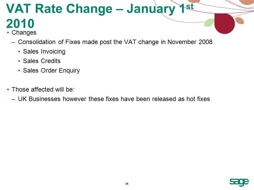 34 Changes –Consolidation of Fixes made post the VAT change in November 2008 Sales Invoicing Sales Credits Sales Order Enquiry Those affected will be: –UK Businesses however these fixes have been released as hot fixes VAT Rate Change – January 1 st 2010