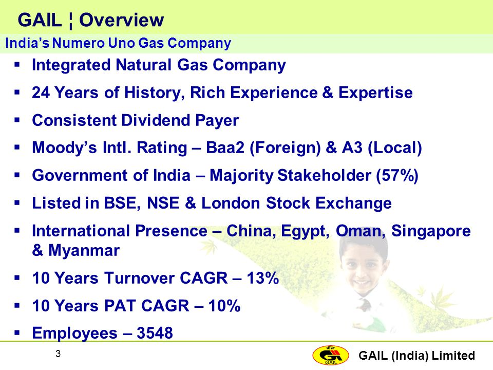 GAIL (India) Limited 3 GAIL ¦ Overview  Integrated Natural Gas Company  24 Years of History, Rich Experience & Expertise  Consistent Dividend Payer