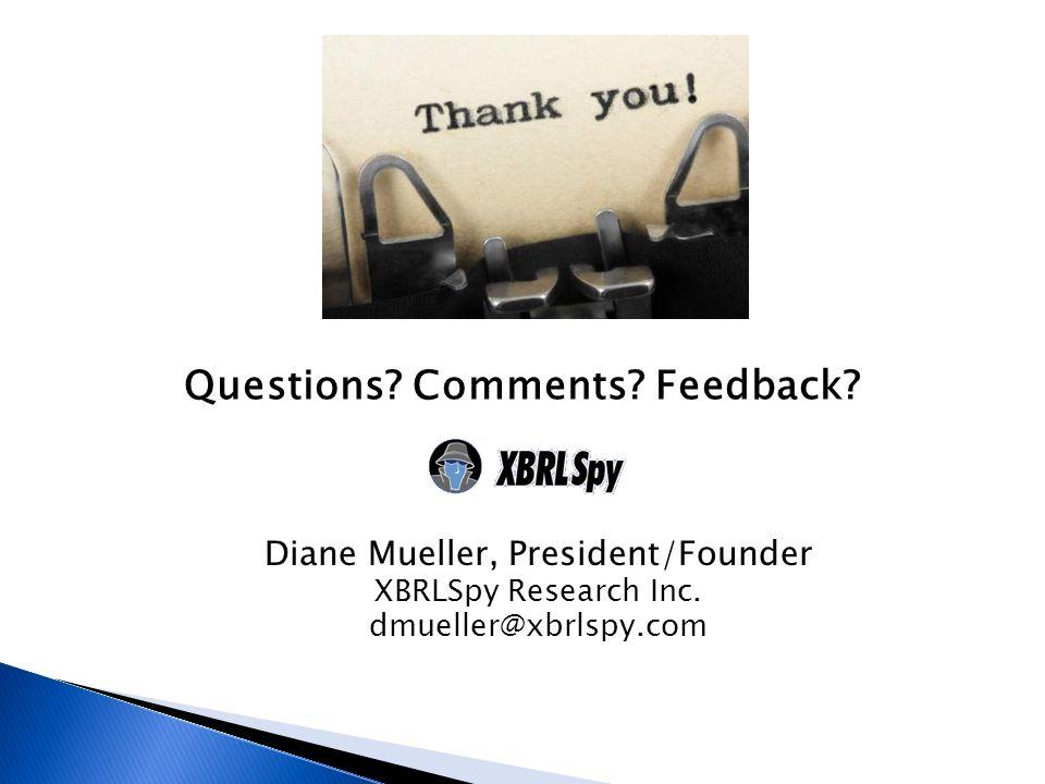 Questions? Comments? Feedback? Diane Mueller, President/Founder XBRLSpy Research Inc. dmueller@xbrlspy.com