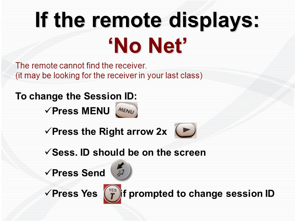 If the remote displays: 'No Net' The remote cannot find the receiver. (it may be looking for the receiver in your last class) To change the Session ID