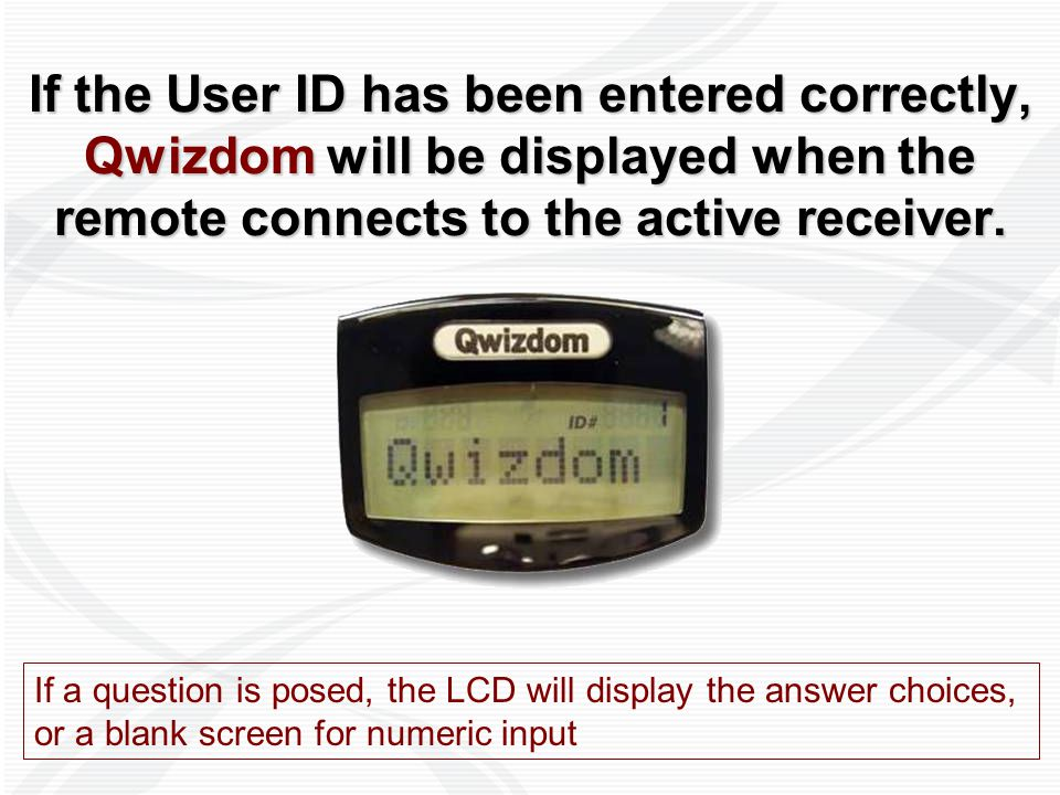 If the User ID has been entered correctly, Qwizdom will be displayed when the remote connects to the active receiver. If a question is posed, the LCD