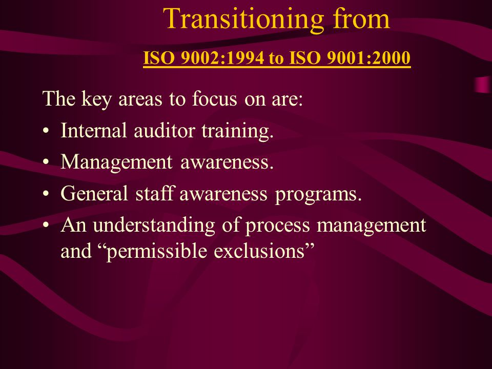 Transitioning from ISO 9002:1994 to ISO 9001:2000 The key areas to focus on are: Internal auditor training.