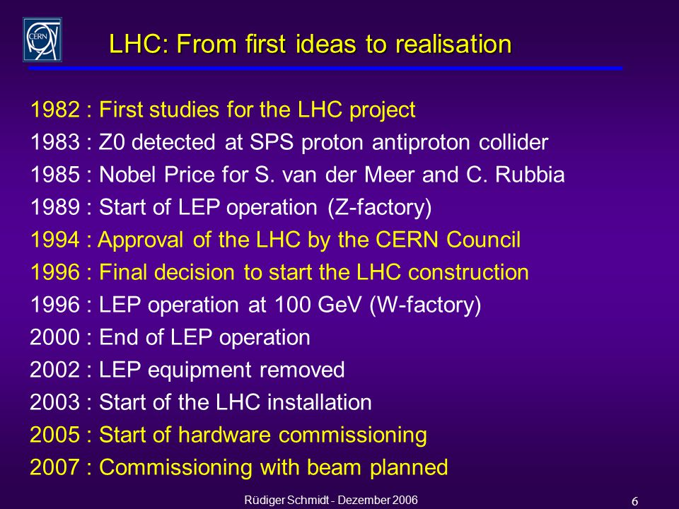 Rüdiger Schmidt - Dezember 2006 6 LHC: From first ideas to realisation 1982 : First studies for the LHC project 1983 : Z0 detected at SPS proton antiproton collider 1985 : Nobel Price for S.