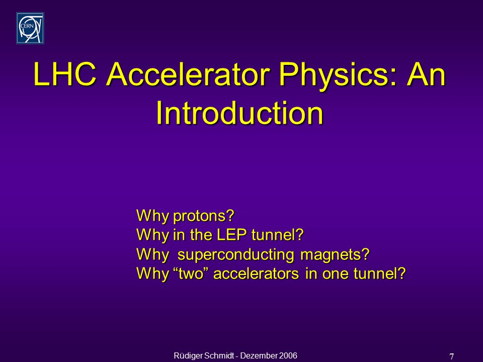 Rüdiger Schmidt - Dezember 2006 7 LHC Accelerator Physics: An Introduction Why protons.