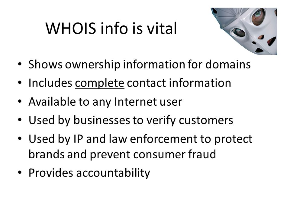WHOIS info is vital Shows ownership information for domains Includes complete contact information Available to any Internet user Used by businesses to verify customers Used by IP and law enforcement to protect brands and prevent consumer fraud Provides accountability