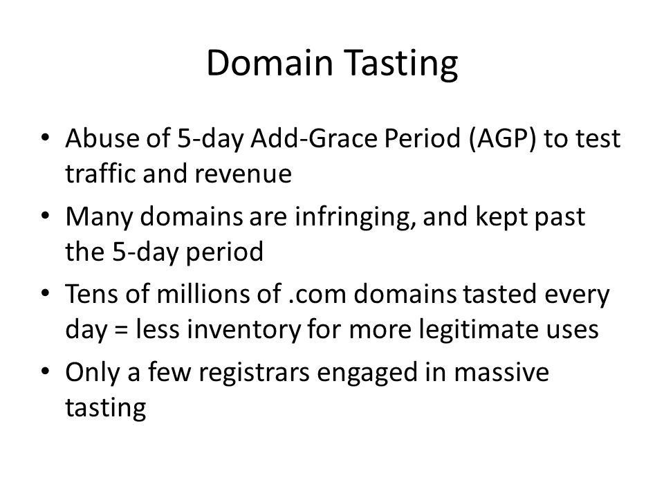 Domain Tasting Abuse of 5-day Add-Grace Period (AGP) to test traffic and revenue Many domains are infringing, and kept past the 5-day period Tens of millions of.com domains tasted every day = less inventory for more legitimate uses Only a few registrars engaged in massive tasting