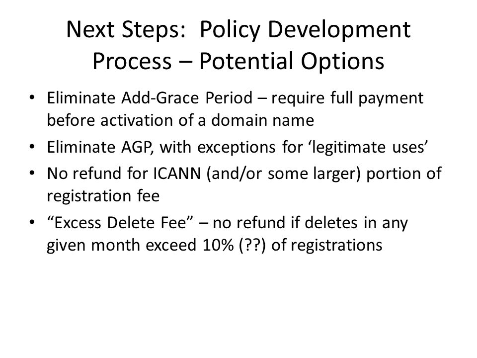 Next Steps: Policy Development Process – Potential Options Eliminate Add-Grace Period – require full payment before activation of a domain name Eliminate AGP, with exceptions for 'legitimate uses' No refund for ICANN (and/or some larger) portion of registration fee Excess Delete Fee – no refund if deletes in any given month exceed 10% ( ) of registrations