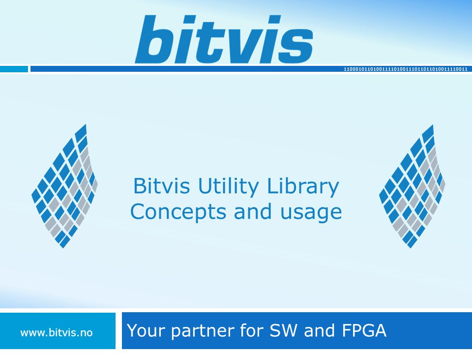 110001011010011110100111011011010011110011 Bitvis Utility Library Concepts and usage Your partner for SW and FPGA www.bitvis.no