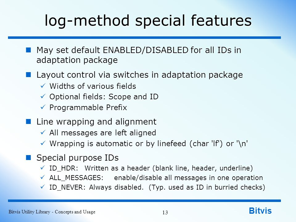 Bitvis log-method special features May set default ENABLED/DISABLED for all IDs in adaptation package May set default ENABLED/DISABLED for all IDs in adaptation package Layout control via switches in adaptation package Layout control via switches in adaptation package Widths of various fields Widths of various fields Optional fields: Scope and ID Optional fields: Scope and ID Programmable Prefix Programmable Prefix Line wrapping and alignment Line wrapping and alignment All messages are left aligned All messages are left aligned Wrapping is automatic or by linefeed (char lf ) or \n Wrapping is automatic or by linefeed (char lf ) or \n Special purpose IDs Special purpose IDs ID_HDR:Written as a header (blank line, header, underline) ID_HDR:Written as a header (blank line, header, underline) ALL_MESSAGES:enable/disable all messages in one operation ALL_MESSAGES:enable/disable all messages in one operation ID_NEVER: Always disabled.