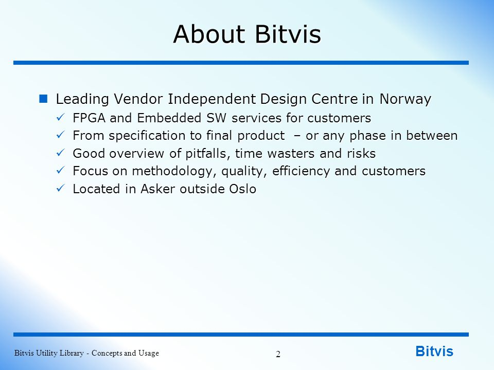 Bitvis About Bitvis Leading Vendor Independent Design Centre in Norway Leading Vendor Independent Design Centre in Norway FPGA and Embedded SW services for customers FPGA and Embedded SW services for customers From specification to final product – or any phase in between From specification to final product – or any phase in between Good overview of pitfalls, time wasters and risks Good overview of pitfalls, time wasters and risks Focus on methodology, quality, efficiency and customers Focus on methodology, quality, efficiency and customers Located in Asker outside Oslo Located in Asker outside Oslo Bitvis Utility Library - Concepts and Usage 2