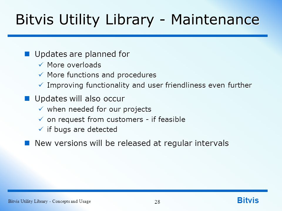 Bitvis Bitvis Utility Library - Maintenance Updates are planned for Updates are planned for More overloads More overloads More functions and procedures More functions and procedures Improving functionality and user friendliness even further Improving functionality and user friendliness even further Updates will also occur Updates will also occur when needed for our projects when needed for our projects on request from customers - if feasible on request from customers - if feasible if bugs are detected if bugs are detected New versions will be released at regular intervals New versions will be released at regular intervals Bitvis Utility Library - Concepts and Usage 28
