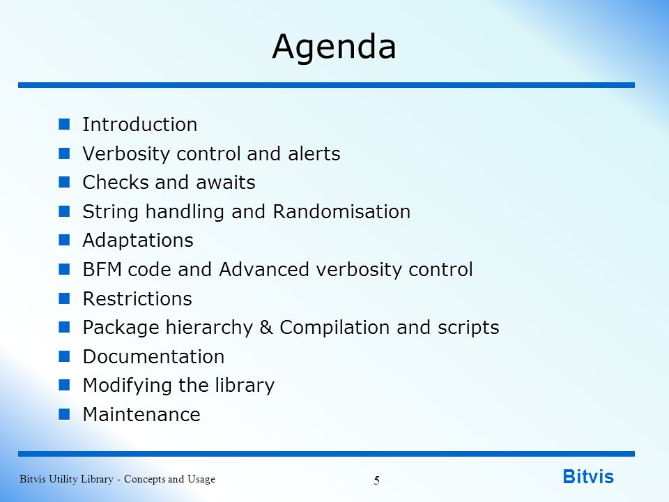 Bitvis Agenda Introduction Introduction Verbosity control and alerts Verbosity control and alerts Checks and awaits Checks and awaits String handling and Randomisation String handling and Randomisation Adaptations Adaptations BFM code and Advanced verbosity control BFM code and Advanced verbosity control Restrictions Restrictions Package hierarchy & Compilation and scripts Package hierarchy & Compilation and scripts Documentation Documentation Modifying the library Modifying the library Maintenance Maintenance Bitvis Utility Library - Concepts and Usage 5