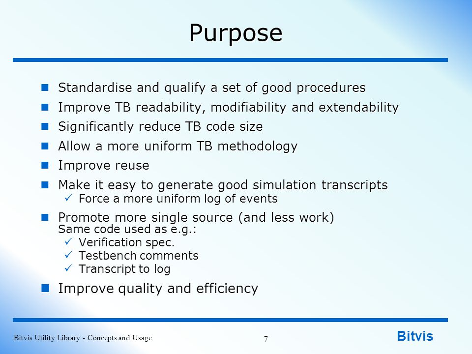 Bitvis Purpose Standardise and qualify a set of good procedures Standardise and qualify a set of good procedures Improve TB readability, modifiability and extendability Improve TB readability, modifiability and extendability Significantly reduce TB code size Significantly reduce TB code size Allow a more uniform TB methodology Allow a more uniform TB methodology Improve reuse Improve reuse Make it easy to generate good simulation transcripts Make it easy to generate good simulation transcripts Force a more uniform log of events Force a more uniform log of events Promote more single source (and less work) Same code used as e.g.: Promote more single source (and less work) Same code used as e.g.: Verification spec.