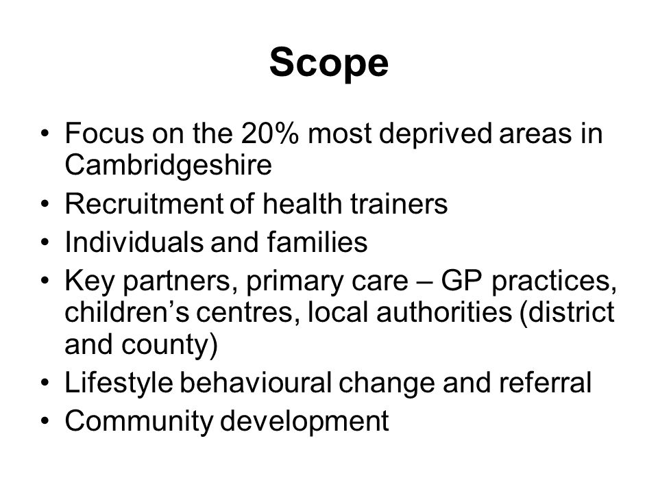 Scope Focus on the 20% most deprived areas in Cambridgeshire Recruitment of health trainers Individuals and families Key partners, primary care – GP practices, children's centres, local authorities (district and county) Lifestyle behavioural change and referral Community development