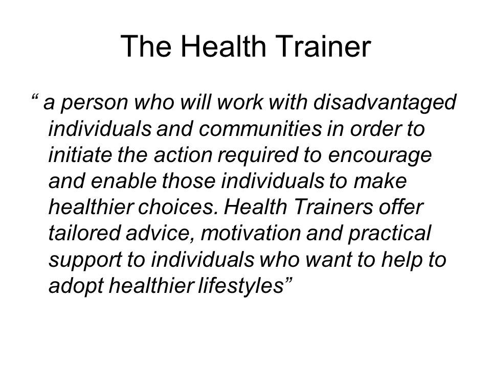 The Health Trainer a person who will work with disadvantaged individuals and communities in order to initiate the action required to encourage and enable those individuals to make healthier choices.