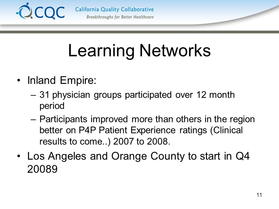 11 Learning Networks Inland Empire: –31 physician groups participated over 12 month period –Participants improved more than others in the region better on P4P Patient Experience ratings (Clinical results to come..) 2007 to 2008.