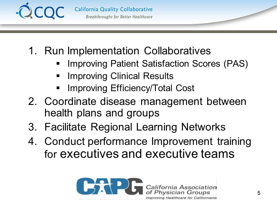 5 1.Run Implementation Collaboratives  Improving Patient Satisfaction Scores (PAS)  Improving Clinical Results  Improving Efficiency/Total Cost 2.Coordinate disease management between health plans and groups 3.Facilitate Regional Learning Networks 4.Conduct performance Improvement training for executives and executive teams