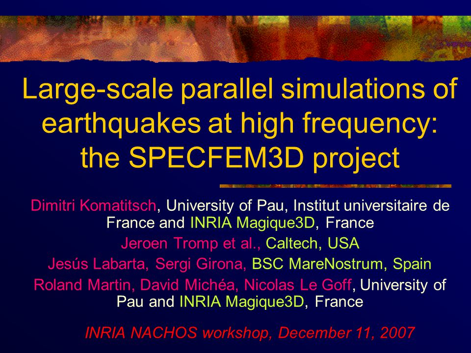 Large-scale parallel simulations of earthquakes at high frequency: the SPECFEM3D project Dimitri Komatitsch, University of Pau, Institut universitaire