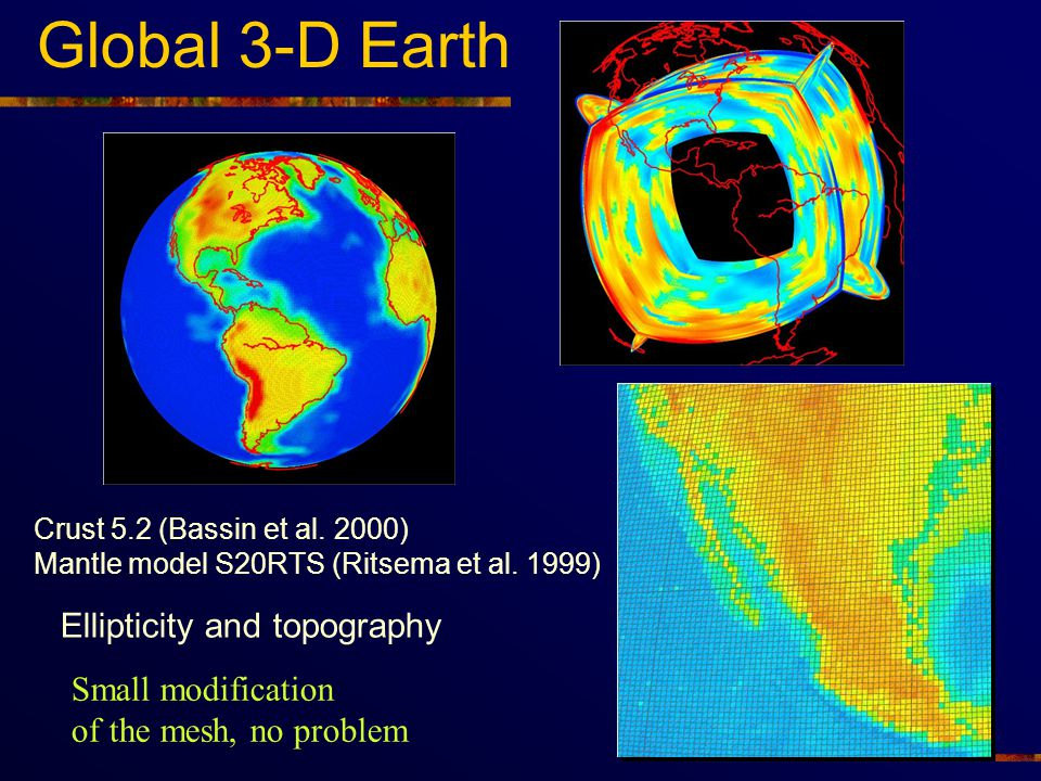 Global 3-D Earth Ellipticity and topography Small modification of the mesh, no problem Crust 5.2 (Bassin et al. 2000) Mantle model S20RTS (Ritsema et