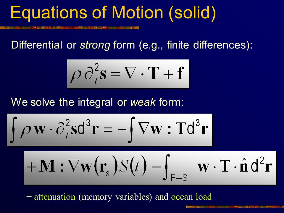 Equations of Motion (Fluid) We use a generalized velocity potential the integral or weak form is: Differential or strong form:   3 times cheaper (scalar potential)  natural coupling with solid